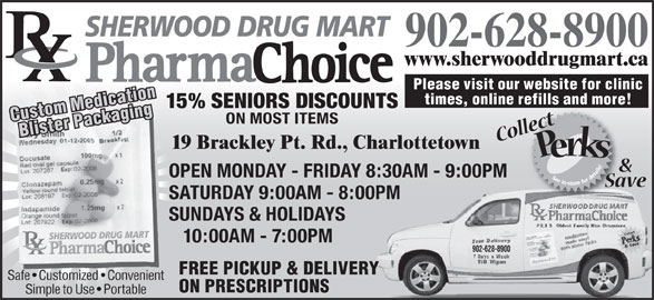 Sherwood Drug Mart Ltd (902-628-8900) - Annonce illustrée======= - www.sherwooddrugmart.ca Please visit our website for clinic times, online refills and more! 15% SENIORS DISCOUNTS 902-628-8900 Custom MedicationBlister Packaging ON MOST ITEMS 19 Brackley Pt. Rd., Charlottetown OPEN MONDAY - FRIDAY 8:30AM - 9:00PM SATURDAY 9:00AM - 8:00PMPM SUNDAYS & HOLIDAYS 10:00AM - 7:00PM 902-628-8900 FREE PICKUP & DELIVERY Safe   Customized   Convenient ON PRESCRIPTIONS Simple to Use   Portable SHERWOOD DRUG MART