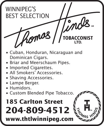 Thomas Hinds Tobacconist Ltd (204-942-0203) - Display Ad - WINNIPEG S BEST SELECTION Cuban, Honduran, Nicaraguan and Dominican Cigars. Briar and Meerschaum Pipes. Imported Cigarettes. All Smokers  Accessories. Shaving Accessories. Lampe Berger. Humidors. Custom Blended Pipe Tobacco. 185 Carlton Street 204-809-4512 www.thtlwinnipeg.com WINNIPEG S BEST SELECTION Cuban, Honduran, Nicaraguan and Dominican Cigars. Briar and Meerschaum Pipes. Imported Cigarettes. All Smokers  Accessories. Shaving Accessories. Lampe Berger. Humidors. Custom Blended Pipe Tobacco. 185 Carlton Street 204-809-4512 www.thtlwinnipeg.com