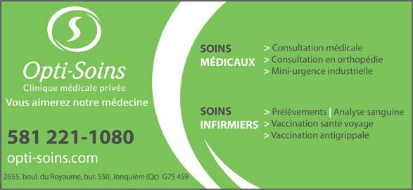 Opti-Soins Clinique médicale privée inc. (418-548-7525) - Annonce illustrée======= - > Prélèvements Analyse sanguine SOINS > Vaccination santé voyage INFIRMIERS > Vaccination antigrippale 581 221-1080 opti-soins.com 2655, boul. du Royaume, bur. 550, Jonquière (Qc)  G7S 4S9 > Consultation médicale SOINS > Consultation en orthopédie MÉDICAUX > Mini-urgence industrielle