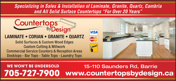Countertops By Design (705-727-7900) - Display Ad - 705-727-7900 WE WON'T BE UNDERSOLD 15-110 Saunders Rd, Barrie www.countertopsbydesign.ca Specializing in Sales & Installation of Laminate, Granite, Quartz, Cambria and All Solid Surface Countertops  For Over 20 Years LAMINATE   CORIAN   GRANITE   QUARTZ Solid Surfaces & Custom Wood Edges Custom Cutting & Millwork Commercial Service Counters & Reception Areas Desktops - Bar Tops - Table Tops - Laundry TopsDesktops - Bar Tops - Table Tops - Laundry Tops