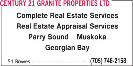 Century 21 Granite Properties Ltd (705-746-2158) - Display Ad - 51 Bowes ----------------------- CENTURY 21 GRANITE PROPERTIES LTD Complete Real Estate Services Real Estate Appraisal Services Parry Sound    Muskoka Georgian Bay (705) 746-2158