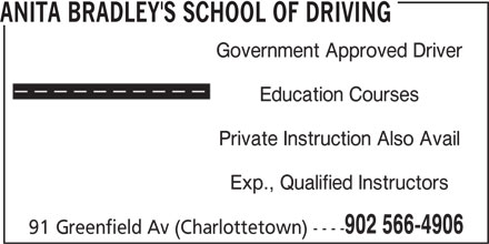 Anita Bradley's School of Driving (902-566-4906) - Display Ad - ANITA BRADLEY'S SCHOOL OF DRIVING Government Approved Driver Education Courses Private Instruction Also Avail Exp., Qualified Instructors 902 566-4906 91 Greenfield Av (Charlottetown) ----