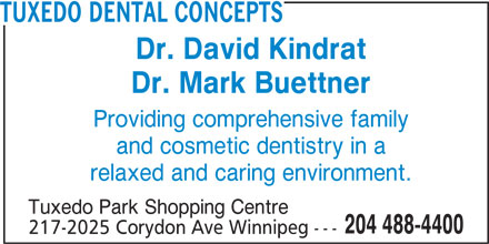 Tuxedo Dental Concepts (204-488-4400) - Display Ad - TUXEDO DENTAL CONCEPTS Dr. David Kindrat Dr. Mark Buettner Providing comprehensive family and cosmetic dentistry in a relaxed and caring environment. Tuxedo Park Shopping Centre 204 488-4400 217-2025 Corydon Ave Winnipeg ---