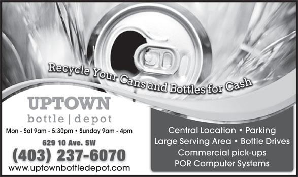 Uptown Bottle Depot (403-237-6070) - Display Ad - Mon - Sat 9am - 5:30pm   Sunday 9am - 4pm Central Location   Parking Large Serving Area   Bottle Drives 629 10 Ave. SW Commercial pick-ups 403 237-607032376 POR Computer Systems www.uptownbottledepot.com Mon - Sat 9am - 5:30pm   Sunday 9am - 4pm Central Location   Parking Large Serving Area   Bottle Drives 629 10 Ave. SW Commercial pick-ups 403 237-607032376 POR Computer Systems www.uptownbottledepot.com