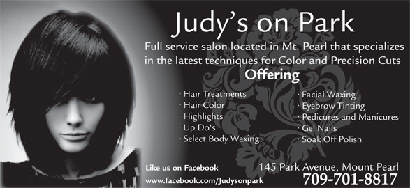 Judy's Beauty Salon (709-368-9127) - Display Ad - Judy s on Park Full service salon located in Mt. Pearl that specializes in the latest techniques for Color and Precision Cuts Offering Hair Treatments Facial Waxing Hair Color Eyebrow Tinting Highlights Pedicures and Manicures Up Do's Gel Nails Select Body Waxing Soak Off Polish 145 Park Avenue, Mount Pearl Like us on Facebook www.facebook.com/Judysonpark 709-701-8817