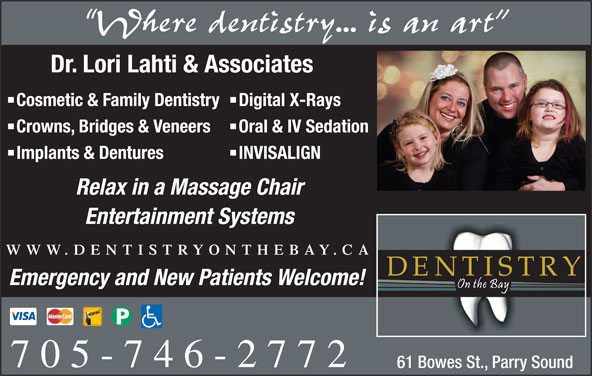 Dentistry On The Bay (705-746-2772) - Display Ad - Oral & IV Sedation Implants & Dentures INVISALIGN Relax in a Massage Chair Entertainment Systems WWW.DENTISTRYONTHEBAY.CA Emergency and New Patients Welcome! 705-746-2772 61 Bowes St., Parry Sound Cosmetic & Family Dentistry Digital X-Rays Crowns, Bridges & Veneers Where dentistry... is an art Dr. Lori Lahti & Associates