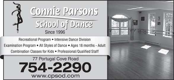 Connie Parsons School Of Dance Ltd (709-754-2290) - Display Ad - Since 1996 Recreational Program   Intensive Dance Division Combination Classes for Kids   Professional/Qualified Staff 77 Portugal Cove Road 754-2290 www.cpsod.com Examination Program   All Styles of Dance   Ages 18 months - Adult