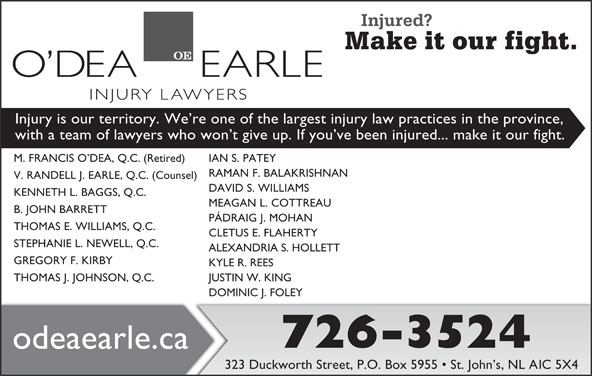 O'dea Earle Law Offices (709-726-3524) - Display Ad - Injury is our territory. We re one of the largest injury law practices in the province, with a team of lawyers who won t give up. If you ve been injured... make it our fight. M. FRANCIS O DEA, Q.C. (Retired) IAN S. PATEY RAMAN F. BALAKRISHNAN V. RANDELL J. EARLE, Q.C. (Counsel) DAVID S. WILLIAMS KENNETH L. BAGGS, Q.C. MEAGAN L. COTTREAU B. JOHN BARRETT PÁDRAIG J. MOHAN THOMAS E. WILLIAMS, Q.C. CLETUS E. FLAHERTY STEPHANIE L. NEWELL, Q.C. ALEXANDRIA S. HOLLETT GREGORY F. KIRBY KYLE R. REES THOMAS J. JOHNSON, Q.C. JUSTIN W. KING DOMINIC J. FOLEY 726-3524 odeaearle.ca 323 Duckworth Street, P.O. Box 5955   St. John s, NL A1C 5X4