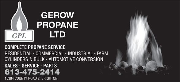 Gerow's Propane (613-475-2414) - Display Ad - COMPLETE PROPANE SERVICE RESIDENTIAL - COMMERCIAL - INDUSTRIAL - FARM CYLINDERS & BULK - AUTOMOTIVE CONVERSION SALES - SERVICE - PARTS 613-475-2414 15384 COUNTY ROAD 2, BRIGHTON