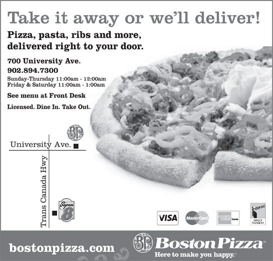 Boston Pizza (902-894-7300) - Annonce illustrée======= - Take it away or we ll deliver! Pizza, pasta, ribs and more, delivered right to your door. 700 University Ave. 902.894.7300 Sunday-Thursday 11:00am - 12:00am Friday & Saturday 11:00am - 1:00am See menu at Front Desk Licensed. Dine In. Take Out. bostonpizza.com