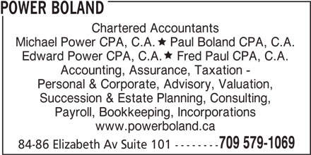 Power Boland (709-579-1069) - Display Ad - POWER BOLAND Chartered Accountants Michael Power CPA, C.A.    Paul Boland CPA, C.A. Edward Power CPA, C.A.    Fred Paul CPA, C.A. Accounting, Assurance, Taxation - Personal & Corporate, Advisory, Valuation, Succession & Estate Planning, Consulting, Payroll, Bookkeeping, Incorporations www.powerboland.ca 709 579-1069 84-86 Elizabeth Av Suite 101 --------