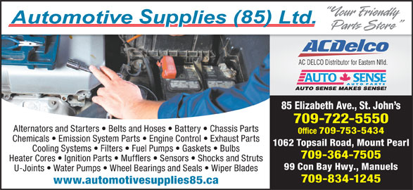 Automotive Supplies (85) Ltd (709-722-5550) - Display Ad - 85 Elizabeth Ave., St. John s 709-722-5550 Alternators and Starters   Belts and Hoses   Battery   Chassis Parts Office 709-753-5434 Chemicals   Emission System Parts   Engine Control   Exhaust Parts 1062 Topsail Road, Mount Pearl Cooling Systems   Filters   Fuel Pumps   Gaskets   Bulbs 709-364-7505 Heater Cores   Ignition Parts   Mufflers   Sensors   Shocks and Struts 99 Con Bay Hwy., Manuels U-Joints   Water Pumps   Wheel Bearings and Seals   Wiper Blades 709-834-1245 www.automotivesupplies85.ca