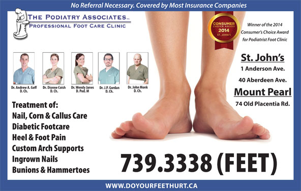 The Podiatry Associates (709-739-3338) - Display Ad - Dr. Dionne Coish Dr. Andrew A. Go Dr. J.P. Gordan D. Ch. D. Pod. M D. Ch. D. Ch. Mount Pearl 74 Old Placentia Rd. Treatment of: Nail, Corn & Callus Care Diabetic Footcare Heel & Foot Pain Custom Arch Supports Ingrown Nails 739.3338 (FEET) No Referral Necessary. Covered by Most Insurance Companies Winner of the 2014 Consumer s Choice Award for Podiatrist Foot Clinic St. John s 1 Anderson Ave. 40 Aberdeen Ave. Dr. John Monk Dr. Wendy Janes Bunions & Hammertoes WWW.DOYOURFEETHURT.CA