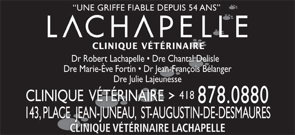 Clinique Vétérinaire Lachapelle (418-878-0880) - Annonce illustrée======= - UNE GRIFFE FIABLE DEPUIS 54 ANS CLINIQUE VÉTÉRINAIRE Dr Robert Lachapelle   Dre Chantal Delisle  Dr Rob Lachelle D Chaal Delisle Dre Marie-Ève Fortin   Dr Jean-François Bélanger Dre Julie LajeunesseDre Julie Lajeunesse 418 CLINIQUE  VÉTÉRINAIRE 878.0880 143, PLACE  JEAN-JUNEAU,  ST-AUGUSTIN-DE-DESMAURES143PLACEJEAN-JUNEAUST-AUGUSTIN-DE-DESMAURES, CLINIQUE VÉTÉRINAIRE LACHAPELLE