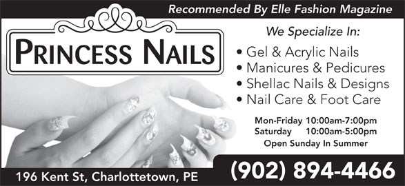 Princess Nails (902-894-4466) - Display Ad - We Specialize In: Recommended By Elle Fashion Magazine Gel & Acrylic Nails Manicures & Pedicures Shellac Nails & Designs Nail Care & Foot Care Mon-Friday 10:00am-7:00pm Saturday 10:00am-5:00pm Open Sunday In Summer 902 894-4466 196 Kent St, Charlottetown, PE