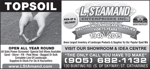 St Amand L (905-682-1132) - Display Ad - DELIVERY TOPSOIL PICK-UP & Areas Largest Inventory of Landscape Products & Supplies Try Our Popular Quad Mix OPEN ALL YEAR ROUND VISIT OUR SHOWROOM & IDEA CENTRE All Soils Power Screened - Special Soil Mixes Available Sand - Stone - Fill - Peat Moss - Bagged Or Bulk THE ONLY CALL YOU HAVE TO MAKE Complete Line Of Landscape Supplies In Stock For Do-it-Yourselfers (905) 682-1132 130 BUNTING RD. (S. OF SKYWAY) ST. CATHARINES www.LStAmand.com