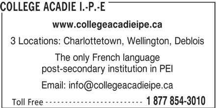 Collège Acadie Î.-P.-É. - Display Ad - COLLEGE ACADIE I.-P.-E www.collegeacadieipe.ca 3 Locations: Charlottetown, Wellington, Deblois The only French language post-secondary institution in PEI ------------------------- 1 877 854-3010 Toll Free