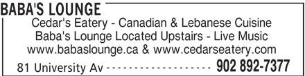 Cedar's Eatery (902-892-7377) - Display Ad - BABA'S LOUNGE Cedar's Eatery - Canadian & Lebanese Cuisine Baba's Lounge Located Upstairs - Live Music www.babaslounge.ca & www.cedarseatery.com ------------------- 902 892-7377 81 University Av