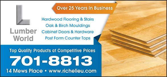 Lumberworld Ltd (709-576-7283) - Display Ad - Over 25 Years In Business Hardwood Flooring & Stairstairs Oak & Birch Mouldings Cabinet Doors & Hardwareare Post Form Counter Tops Top Quality Products at Competitive Prices 701-8813 14 Mews Place   www.richelieu.com14 Mews Place   www.richelieu.com