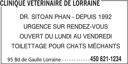 Clinique Vétérinaire de Lorraine (450-621-1234) - Annonce illustrée======= - CLINIQUE VETERINAIRE DE LORRAINE DR. SITOAN PHAN - DEPUIS 1992 URGENCE SUR RENDEZ-VOUS OUVERT DU LUNDI AU VENDREDI TOILETTAGE POUR CHATS MÉCHANTS 450 621-1234 95 Bd de Gaulle Lorraine ------------