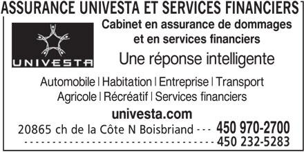 Assurance Univesta et Services Financiers (450-970-2700) - Annonce illustrée======= - FINANCIERS Cabinet en assurance de dommages et en services financiers Une réponse intelligente Automobile Habitation Entreprise Transport Agricole Récréatif Services financiers univesta.com --- 450 970-2700 20865 ch de la Côte N Boisbriand ----------------------------------- 450 232-5283 ASSURANCE UNIVESTA ET SERVICES