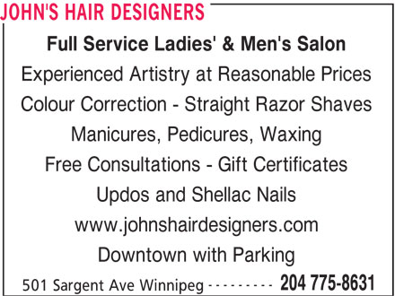 John's Hair Designers (204-775-8631) - Display Ad - Full Service Ladies' & Men's Salon Experienced Artistry at Reasonable Prices Colour Correction - Straight Razor Shaves Manicures, Pedicures, Waxing Free Consultations - Gift Certificates Updos and Shellac Nails www.johnshairdesigners.com JOHN'S HAIR DESIGNERS Downtown with Parking --------- 204 775-8631 501 Sargent Ave Winnipeg