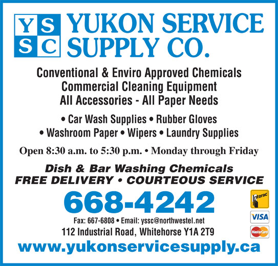Yukon Service Supply Co (867-668-4242) - Display Ad - SUPPLY CO. Conventional & Enviro Approved Chemicals Commercial Cleaning Equipment All Accessories - All Paper Needs Car Wash Supplies   Rubber Gloves Washroom Paper   Wipers   Laundry Supplies Open 8:30 a.m. to 5:30 p.m.   Monday through Friday Dish & Bar Washing Chemicals FREE DELIVERY   COURTEOUS SERVICE 668-4242 112 Industrial Road, Whitehorse Y1A 2T9 www.yukonservicesupply.ca YUKON SERVICE