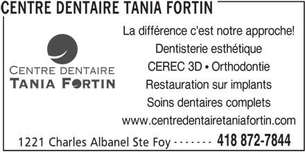 Centre Dentaire Tania Fortin (418-872-7844) - Annonce illustrée======= - Restauration sur implants Soins dentaires complets www.centredentairetaniafortin.com ------- 418 872-7844 1221 Charles Albanel Ste Foy CENTRE DENTAIRE TANIA FORTIN CEREC 3D   Orthodontie La différence c'est notre approche! Dentisterie esthétique