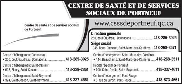 Centre de Santé et de services sociaux de Portneuf (418-268-3571) - Annonce illustrée======= - Centre d hébergement Donnacona Centre d hébergement Saint-Marc-des-Carrières 418-285-3025 418-268-3511 250, boul. Gaudreau, Donnacona....................... 444, Beauchamp, Saint-Marc-des-Carrières....... Centre d hébergement Saint-Casimir Hôpital régional de Portneuf 418-339-2861 418-337-4611 605, Fleury, Saint-Casimir................................... 700, Saint-Cyrille, Saint-Raymond....................... Centre d hébergement Saint-Raymond Centre d hébergement Pont-Rouge 418-337-4661 418-873-4661 CENTRE DE SANTÉ ET DE SERVICES SOCIAUX DE PORTNEUF www.csssdeportneuf.qc.ca Centre de santé et de services sociaux de Portneuf Direction générale 418-285-3025 250, boul Gaudreau, Donnacona............................ Siège social 418-268-3571 1045, Bona-Dussault, Saint-Marc-des-Carrières.... 324, Saint-Joseph, Saint-Raymond..................... 5, rue du Jardin, Pont-Rouge.............................
