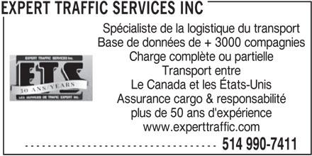 Expert Traffic Services Inc (514-990-7411) - Annonce illustrée======= - Assurance cargo & responsabilité plus de 50 ans d'expérience www.experttraffic.com ---------------------------------- 514 990-7411 EXPERT TRAFFIC SERVICES INC Spécialiste de la logistique du transport Base de données de + 3000 compagnies Charge complète ou partielle Transport entre Le Canada et les États-Unis