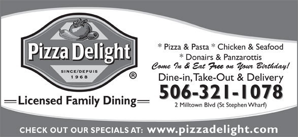 Pizza Delight (506-466-4147) - Annonce illustrée======= - * Donairs & Panzarottis Come In & Eat Free on Your Birthday! Dine-in, Take-Out & Delivery 506-321-1078 Licensed Family Dining 2 Milltown Blvd (St Stephen Wharf) CHECK OUT OUR SPECIALS AT:  www.pizzadelight.com * Pizza & Pasta * Chicken & Seafood