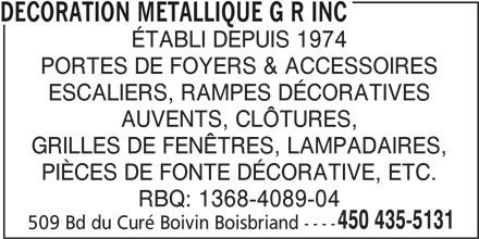 Décoration Métallique G R Inc (450-435-5131) - Annonce illustrée======= - ÉTABLI DEPUIS 1974 PORTES DE FOYERS & ACCESSOIRES ESCALIERS, RAMPES DÉCORATIVES AUVENTS, CLÔTURES, GRILLES DE FENÊTRES, LAMPADAIRES, PIÈCES DE FONTE DÉCORATIVE, ETC. RBQ: 1368-4089-04 450 435-5131 509 Bd du Curé Boivin Boisbriand ---- DECORATION METALLIQUE G R INC