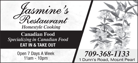 Jasmine's (709-368-1133) - Annonce illustrée======= - Canadian Food Specializing in Canadian Food EAT IN & TAKE OUT Open 7 Days A Week 709-368-1133 11am - 10pm 1 Dunn s Road, Mount Pearl Homestyle Cooking