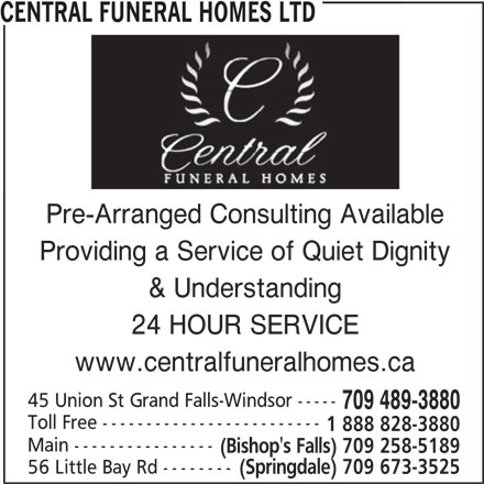 Central Funeral Homes Ltd (709-489-3880) - Display Ad - CENTRAL FUNERAL HOMES LTDCENTRAL FUNERAL HOMES LTD Pre-Arranged Consulting Available Providing a Service of Quiet Dignity & Understanding 24 HOUR SERVICE www.centralfuneralhomes.ca 45 Union St Grand Falls-Windsor ----- 709 489-3880 Toll Free ------------------------- 1 888 828-3880 Main ---------------- (Bishop's Falls) 709 258-5189 56 Little Bay Rd -------- (Springdale) 709 673-3525