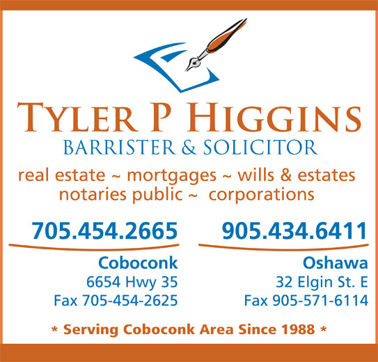 Higgins Tyler P (705-454-2665) - Display Ad - real estate ~ mortgages ~ wills & estates notaries public ~  corporations 705.454.2665 905.434.6411 Coboconk Oshawa 6654 Hwy 35 32 Elgin St. E Fax 905-571-6114 Serving Coboconk Area Since 1988 Fax 705-454-2625