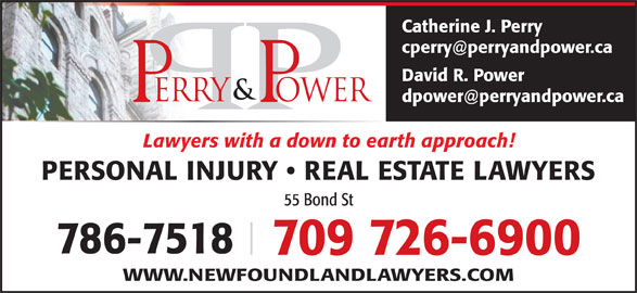 Perry & Power (709-726-6900) - Display Ad - Lawyers with a down to earth approach! PERSONAL INJURY   REAL ESTATE LAWYERS 55 Bond St 786-7518 709 726-6900 WWW.NEWFOUNDLANDLAWYERS.COM Catherine J. Perry David R. Power