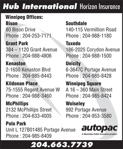 Hub International Horizon Insurance (204-663-7739) - Display Ad - Hub International Horizon Insurance Winnipeg Offices: Bison                                                                                  Southdale 80 Bison Drive 140-115 Vermillion Road Phone : 204-253-7171 Phone : 204-988-1180 Grant Park Tuxedo 384 - 1120 Grant Avenue 186-2025 Corydon Avenue Phone : 204-988-4806 Phone : 204-988-1500 Kenaston Unicity 2-1650 Kenaston Blvd 6-3647C Portage Avenue Phone : 204-985-8443 Phone : 204-985-8428 Kildonan Place Winnipeg Square 75-1555 Regent Avenue W A 16 - 360 Main Street Phone : 204-988-3460 Phone : 204-985-8424 McPhillips Wolseley 2132 McPhillips Street 992 Portage Avenue Phone : 204-633-4005 Phone : 204-953-3580 Polo Park Unit L 127B01485 Portage Avenue Phone : 204-985-8409 204.663.7739 Hub International Horizon Insurance Winnipeg Offices: Bison                                                                                  Southdale 80 Bison Drive 140-115 Vermillion Road Phone : 204-253-7171 Phone : 204-988-1180 Grant Park Tuxedo 384 - 1120 Grant Avenue 186-2025 Corydon Avenue Phone : 204-988-4806 Phone : 204-988-1500 Kenaston Unicity 2-1650 Kenaston Blvd 6-3647C Portage Avenue Phone : 204-985-8443 Phone : 204-985-8428 Kildonan Place Winnipeg Square 75-1555 Regent Avenue W A 16 - 360 Main Street Phone : 204-988-3460 Phone : 204-985-8424 McPhillips Wolseley 2132 McPhillips Street 992 Portage Avenue Phone : 204-633-4005 Phone : 204-953-3580 Polo Park Unit L 127B01485 Portage Avenue Phone : 204-985-8409 204.663.7739