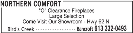 "Northern Comfort (613-332-0493) - Display Ad - ""O"" Clearance Fireplaces Large Selection Come Visit Our Showroom - Hwy 62 N. ----------------- Bancroft 613 332-0493 Bird's Creek NORTHERN COMFORT"