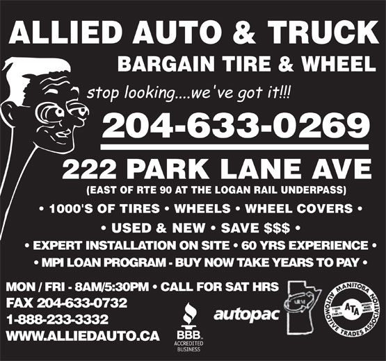 Allied Auto Parts (204-633-2540) - Display Ad - ALLIED AUTO & TRUCK BARGAIN TIRE & WHEEL 204-633-0269 222 PARK LANE AVE (EAST OF RTE 90 AT THE LOGAN RAIL UNDERPASS) 1000'S OF TIRES   WHEELS   WHEEL COVERS USED & NEW   SAVE $$$ EXPERT INSTALLATION ON SITE   60 YRS EXPERIENCE MPI LOAN PROGRAM - BUY NOW TAKE YEARS TO PAY MON / FRI - 8AM/5:30PM   CALL FOR SAT HRS FAX 204-633-0732 1-888-233-3332 WWW.ALLIEDAUTO.CA