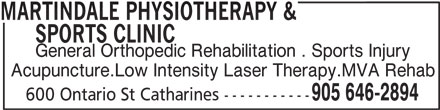 Martindale Physiotherapy & Sports Clinic (905-646-2894) - Display Ad - MARTINDALE PHYSIOTHERAPY &       SPORTS CLINIC General Orthopedic Rehabilitation . Sports Injury Acupuncture.Low Intensity Laser Therapy.MVA Rehab 905 646-2894 600 Ontario St Catharines -----------