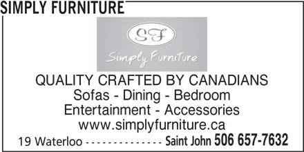 Simply Furniture (506-657-7632) - Display Ad - www.simplyfurniture.ca Saint John 506 657-7632 19 Waterloo -------------- SIMPLY FURNITURE QUALITY CRAFTED BY CANADIANS Sofas - Dining - Bedroom Entertainment - Accessories www.simplyfurniture.ca Saint John 506 657-7632 19 Waterloo -------------- SIMPLY FURNITURE QUALITY CRAFTED BY CANADIANS Sofas - Dining - Bedroom Entertainment - Accessories www.simplyfurniture.ca Saint John 506 657-7632 19 Waterloo -------------- SIMPLY FURNITURE QUALITY CRAFTED BY CANADIANS Sofas - Dining - Bedroom Entertainment - Accessories www.simplyfurniture.ca Saint John 506 657-7632 19 Waterloo -------------- SIMPLY FURNITURE QUALITY CRAFTED BY CANADIANS Sofas - Dining - Bedroom Entertainment - Accessories