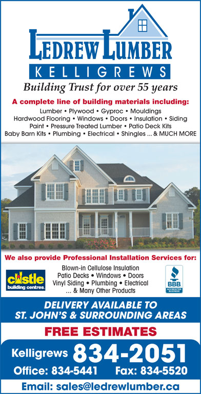LeDrew Lumber Co Ltd (709-834-2051) - Display Ad - Building Trust for over 55 years A complete line of building materials including: Lumber   Plywood   Gyproc   Mouldings Hardwood Flooring   Windows   Doors   Insulation   Siding Paint   Pressure Treated Lumber   Patio Deck Kits Baby Barn Kits   Plumbing   Electrical   Shingles ... & MUCH MORE We also provide Professional Installation Services for: Blown-in Cellulose Insulation Patio Decks   Windows   Doors Vinyl Siding   Plumbing   Electrical ... & Many Other Products DELIVERY AVAILABLE TO ST. JOHN S & SURROUNDING AREAS FREE ESTIMATES Kelligrews 834-2051 Office: 834-5441 Fax: 834-5520