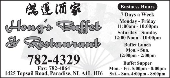 Hong's Buffet & Restaurant (709-782-4329) - Annonce illustrée======= - Business Hours 7 Days a Week Monday - Friday 11:00am - 10:00pm Saturday - Sunday 12:00 Noon - 10:00pm Buffet Lunch Mon. - Sun. 12:00pm - 2:00pm 782-4329 Buffet Supper Mon. - Fri. 5:00pm - 8:00pm Fax: 782-4064 1425 Topsail Road, Paradise, NL A1L 1H6 Sat. - Sun. 4:00pm - 8:00pm