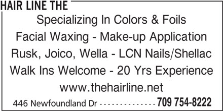 The Hair Line (709-754-8222) - Display Ad - HAIR LINE THE Specializing In Colors & Foils Facial Waxing - Make-up Application Rusk, Joico, Wella - LCN Nails/Shellac Walk Ins Welcome - 20 Yrs Experience www.thehairline.net 709 754-8222 446 Newfoundland Dr --------------