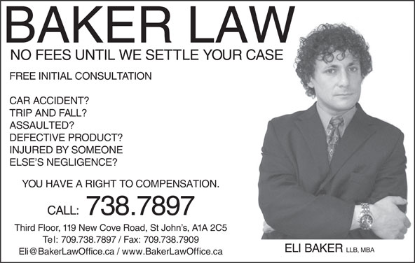 Eli Baker Law Office (709-738-7897) - Display Ad - BAKER LAW NO FEES UNTIL WE SETTLE YOUR CASE FREE INITIAL CONSULTATION CAR ACCIDENT? TRIP AND FALL? ASSAULTED? DEFECTIVE PRODUCT? INJURED BY SOMEONE YOU HAVE A RIGHT TO COMPENSATION. CALL: 738.7897 Third Floor, 119 New Cove Road, St John s, A1A 2C5 Te l: 709.738.7897 / Fax: 709.738.7909 ELI BAKER LLB, MBA ELSE S NEGLIGENCE?