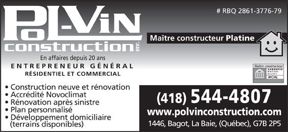 Pol-Vin Construction Enr (418-544-4807) - Annonce illustrée======= - ENTREPRENEUR GÉNÉRAL RÉSIDENTIEL ET COMMERCIAL Construction neuve et rénovation Accrédité Novoclimat (418) 544-4807 Rénovation après sinistre Plan personnalisé www.polvinconstruction.com Développement domiciliaire 1446, Bagot, La Baie, (Québec), G7B 2P5 (terrains disponibles) # RBQ 2861-3776-79 Maître constructeur Platine construction enr. En affaires depuis 20 ans