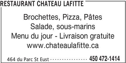 Pizzeria Château Lafitte (450-472-1414) - Annonce illustrée======= - RESTAURANT CHATEAU LAFITTE Brochettes, Pizza, Pâtes Salade, sous-marins Menu du jour - Livraison gratuite www.chateaulafitte.ca ---------------- 450 472-1414 464 du Parc St Eust