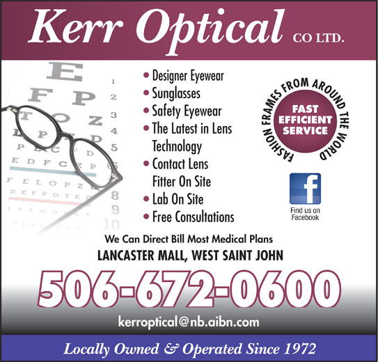 Kerr Optical Co Ltd (506-672-0600) - Display Ad - FASHION FRAMES FROM AROUND THE WORLD Contact Lens Fitter On Site Lab On Site Find us on Facebook Free Consultations We Can Direct Bill Most Medical Plans LANCASTER MALL, WEST SAINT JOHN 506-672-0600 Locally Owned & Operated Since 1972 CO LTD. Kerr Optical Designer Eyewear Sunglasses FAST Safety Eyewear EFFICIENT The Latest in Lens SERVICE Technology