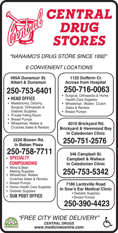 Central Drugs (250-753-6401) - Display Ad - NANAIMO'S DRUG STORE SINCE 1892 6 CONVENIENT LOCATIONS 495A Dunsmuir St. 1125 Dufferin Cr. Albert & Dunsmuir Across from Hospital 250-716-0063 250-753-6401 Surgical, Orthopedic & Home HEAD OFFICE Health Care Supplies Mastectomy, Ostomy, Wheelchair, Walker, Crutch Surgical, Orthopedic & Sales & Rentals Diabetic Supplies Breast Pumps Private Fitting Room Breast Pumps Wheelchair, Walker & 6010 Brickyard Rd. Crutches Sales & Rentals Brickyard & Hammond Bay In Caledonian Clinic 2220 Bowen Rd. 250-751-2576 In Beban Plaza 250-758-7711 346 Campbell St. SPECIALTY Campbell & Wallace COMPOUNDING In Caledonian Clinic Wine & Beer Making Supplies 250-753-5342 Wheelchair, Walker Crutches Sales & Rentals Breast Pumps 7186 Lantzville Road Home Health Care Supplies In Sow s Ear Medical Clinic Diabetic Supplies Diabetic Supplies SUB POST OFFICE Breast Pumps 250-390-4423 FREE CITY WIDE DELIVERY CENTRAL DRUGS www.medicinecentre.com