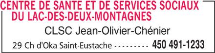 Centre de santé et de services sociaux du Lac-des-Deux-Montagnes (450-491-1233) - Display Ad - CENTRE DE SANTE ET DE SERVICES SOCIAUX DU LAC-DES-DEUX-MONTAGNESCENTRE DE SANTE ET DE SERVICES SOCIAUX CLSC Jean-Olivier-Chénier 450 491-1233 29 Ch d'Oka Saint-Eustache ---------
